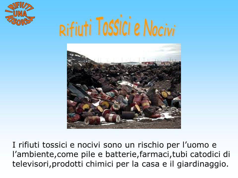 I rifiuti tossici e nocivi sono un rischio per l'uomo e l'ambiente,come pile e batterie,farmaci,tubi catodici di televisori,prodotti chimici per la ca