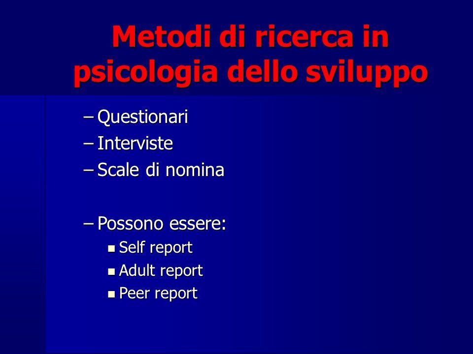 Metodi di ricerca in psicologia dello sviluppo –Questionari –Interviste –Scale di nomina –Possono essere: Self report Self report Adult report Adult r