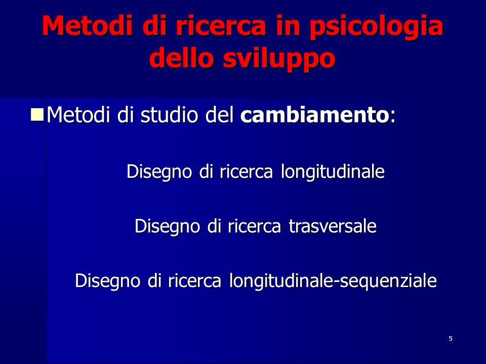 5 Metodi di ricerca in psicologia dello sviluppo Metodi di studio del cambiamento: Metodi di studio del cambiamento: Disegno di ricerca longitudinale