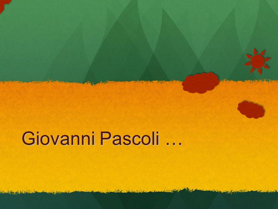 Giovanni Pascoli … Giovanni Pascoli …