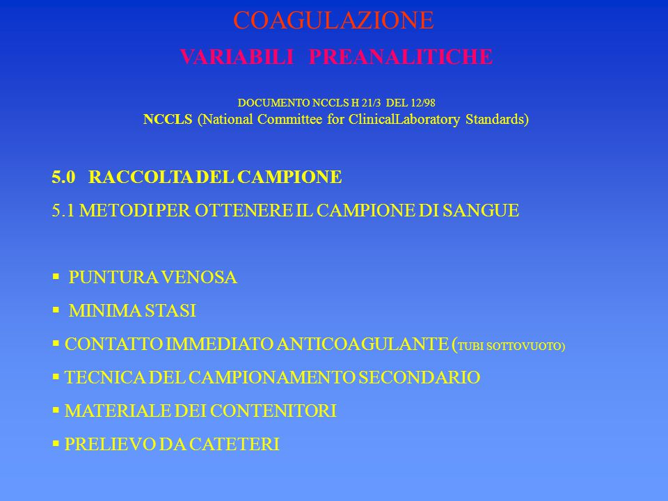 VARIABILI PREANALITICHE DOCUMENTO NCCLS H 21/3 DEL 12/98 NCCLS (National Committee for ClinicalLaboratory Standards) 5.0 RACCOLTA DEL CAMPIONE 5.2.1 ANTICOAGULANTE L'ANTICOAGULANTE DI ELEZIONE E' IL CITRATO TRISODICO 3.8% (0,129 M) CHE HA LA PROPRIETA' DI CHELARE IL CALCIO : COAGULAZIONE
