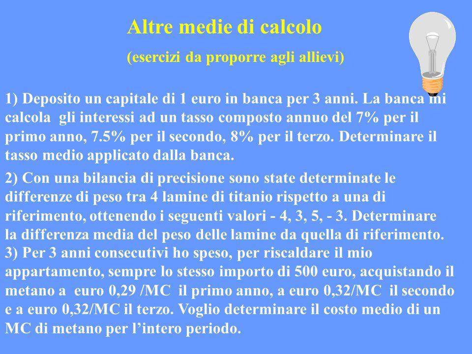 Altre medie di calcolo (esercizi da proporre agli allievi) 1) Deposito un capitale di 1 euro in banca per 3 anni. La banca mi calcola gli interessi ad