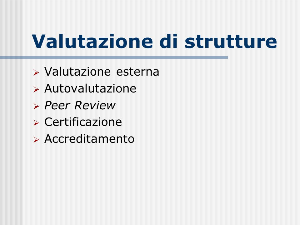 Valutazione di strutture  Valutazione esterna  Autovalutazione  Peer Review  Certificazione  Accreditamento