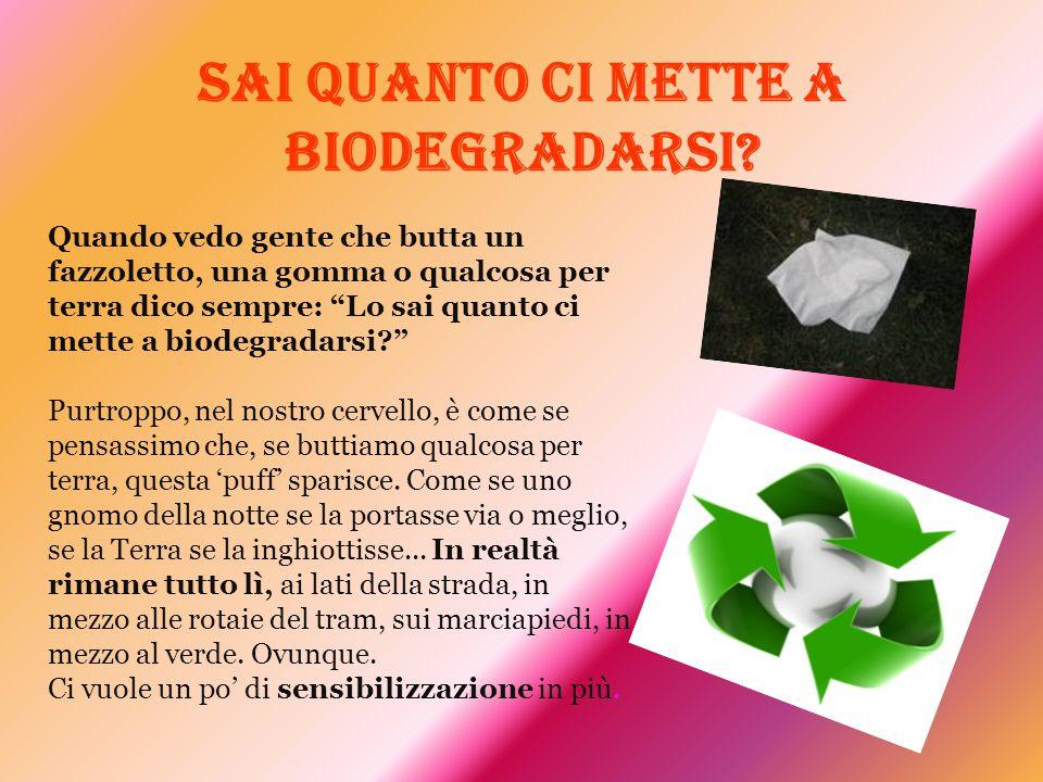 """Sai quanto ci mette a biodegradarsi? Quando vedo gente che butta un fazzoletto, una gomma o qualcosa per terra dico sempre: """"Lo sai quanto ci mette a"""