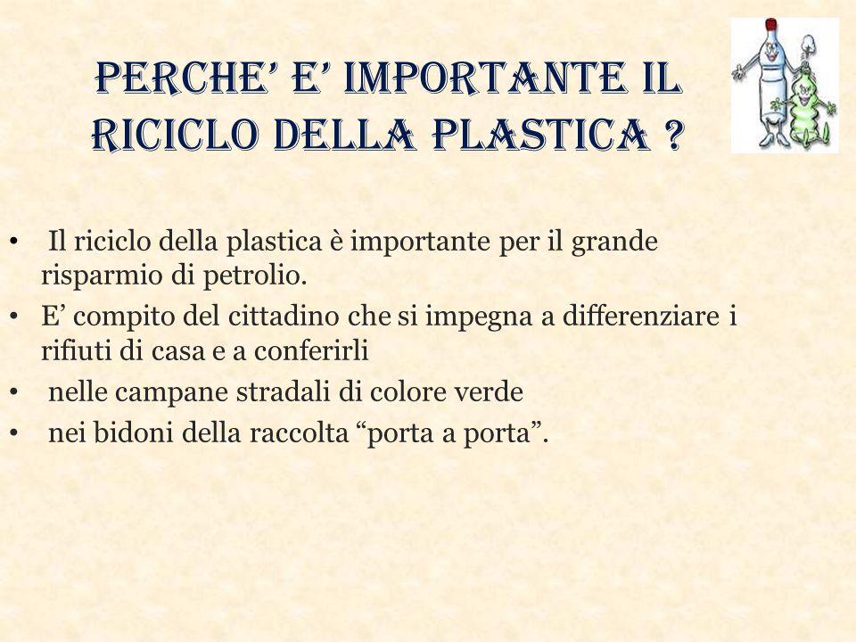 PERCHE' E' IMPORTANTE IL RICICLO DELLA PLASTICA ? Il riciclo della plastica è importante per il grande risparmio di petrolio. E' compito del cittadino