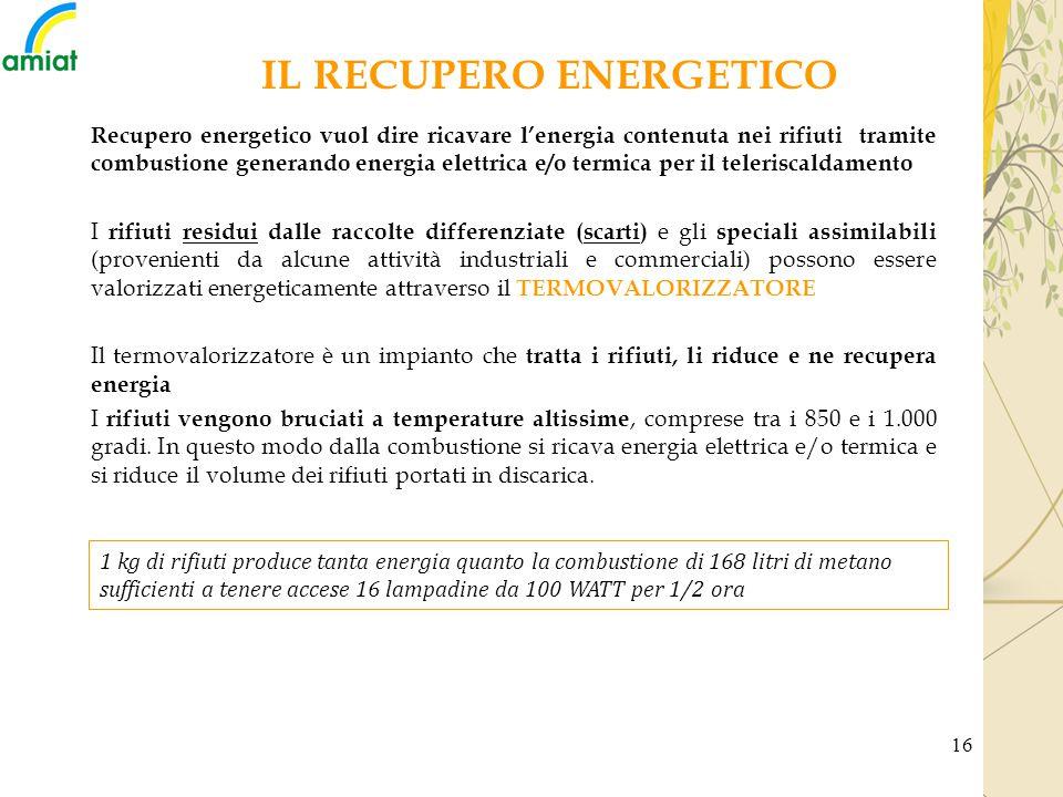 16 Recupero energetico vuol dire ricavare l'energia contenuta nei rifiuti tramite combustione generando energia elettrica e/o termica per il telerisca