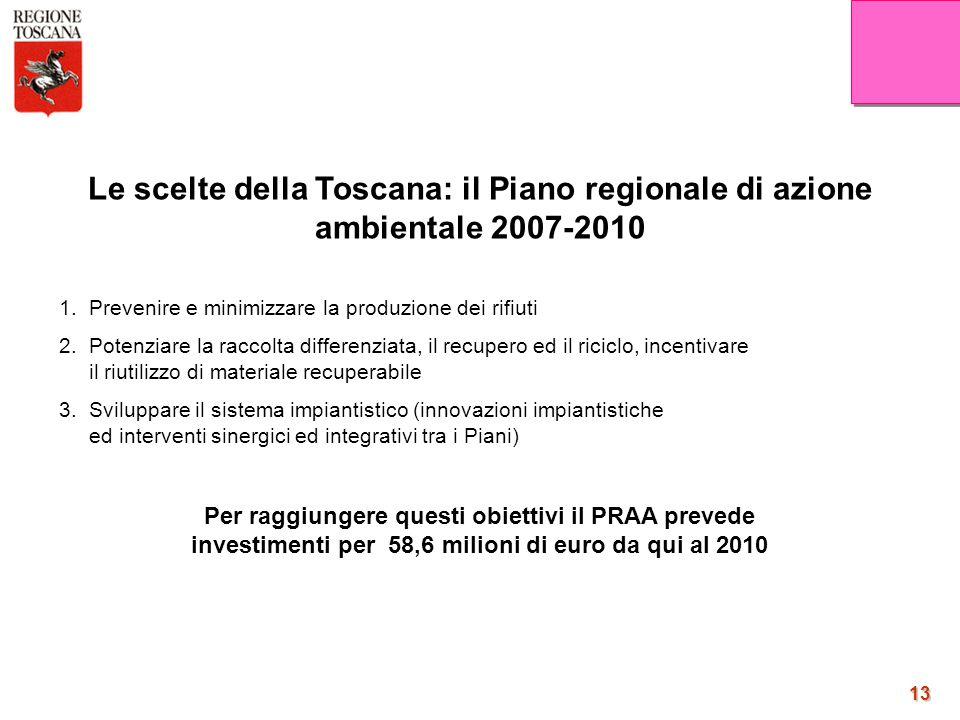 13 13 Le scelte della Toscana: il Piano regionale di azione ambientale 2007-2010 1. Prevenire e minimizzare la produzione dei rifiuti 2. Potenziare la