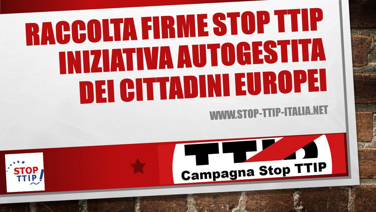 RACCOLTA FIRME STOP TTIP INIZIATIVA AUTOGESTITA DEI CITTADINI EUROPEI WWW.STOP-TTIP-ITALIA.NET