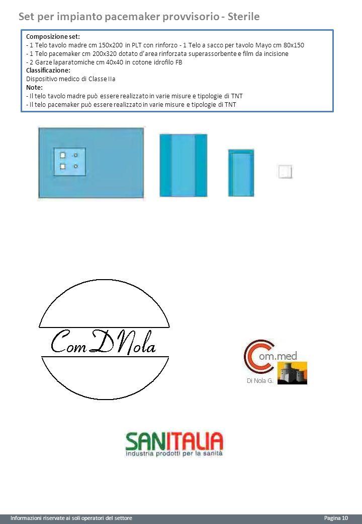 Informazioni riservate ai soli operatori del settore Pagina 10 Set per impianto pacemaker provvisorio - Sterile Composizione set: - 1 Telo tavolo madre cm 150x200 in PLT con rinforzo - 1 Telo a sacco per tavolo Mayo cm 80x150 - 1 Telo pacemaker cm 200x320 dotato d'area rinforzata superassorbente e film da incisione - 2 Garze laparatomiche cm 40x40 in cotone idrofilo FB Classificazione: Dispositivo medico di Classe IIa Note: - Il telo tavolo madre può essere realizzato in varie misure e tipologie di TNT - Il telo pacemaker può essere realizzato in varie misure e tipologie di TNT