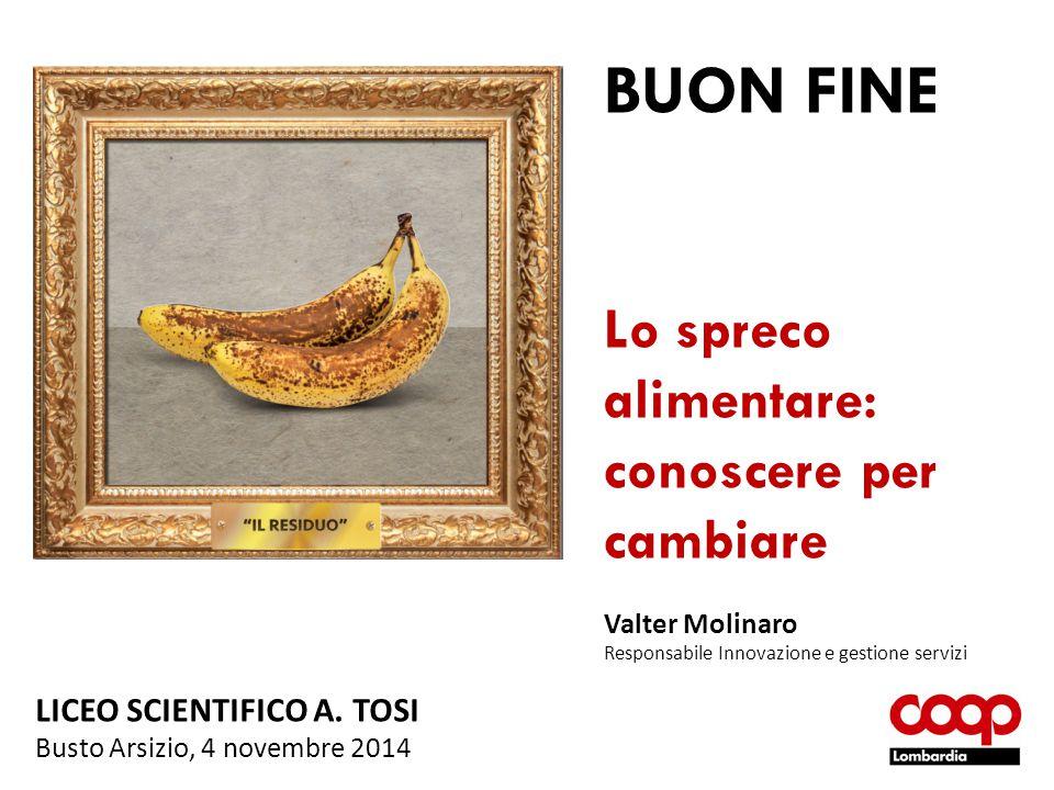 BUON FINE Lo spreco alimentare: conoscere per cambiare Valter Molinaro Responsabile Innovazione e gestione servizi LICEO SCIENTIFICO A. TOSI Busto Ars