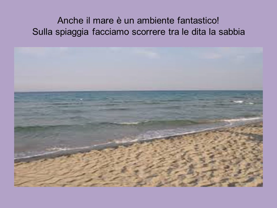 Anche il mare è un ambiente fantastico! Sulla spiaggia facciamo scorrere tra le dita la sabbia