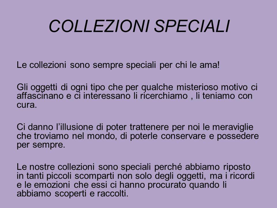 COLLEZIONI SPECIALI Le collezioni sono sempre speciali per chi le ama! Gli oggetti di ogni tipo che per qualche misterioso motivo ci affascinano e ci