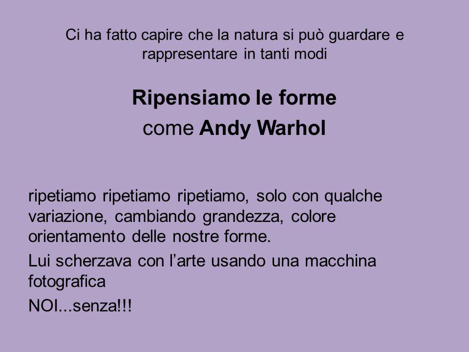 Ci ha fatto capire che la natura si può guardare e rappresentare in tanti modi Ripensiamo le forme come Andy Warhol ripetiamo ripetiamo ripetiamo, sol