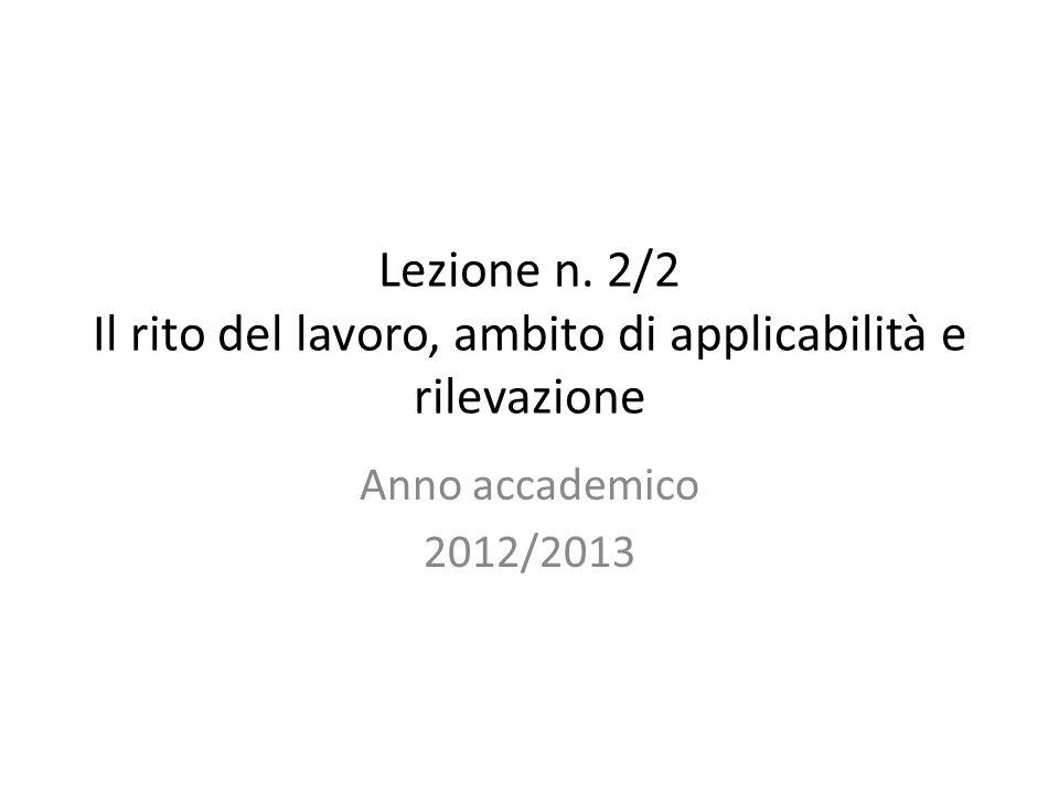 Lezione n. 2/2 Il rito del lavoro, ambito di applicabilità e rilevazione Anno accademico 2012/2013