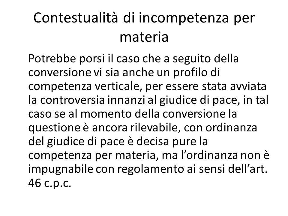 Contestualità di incompetenza per materia Potrebbe porsi il caso che a seguito della conversione vi sia anche un profilo di competenza verticale, per