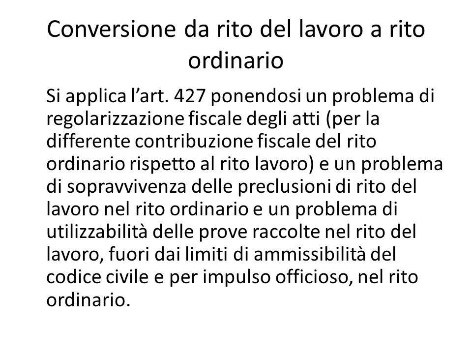 Conversione da rito del lavoro a rito ordinario Si applica l'art. 427 ponendosi un problema di regolarizzazione fiscale degli atti (per la differente
