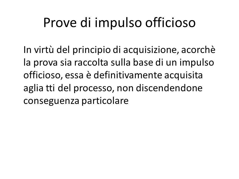 Prove di impulso officioso In virtù del principio di acquisizione, acorchè la prova sia raccolta sulla base di un impulso officioso, essa è definitiva