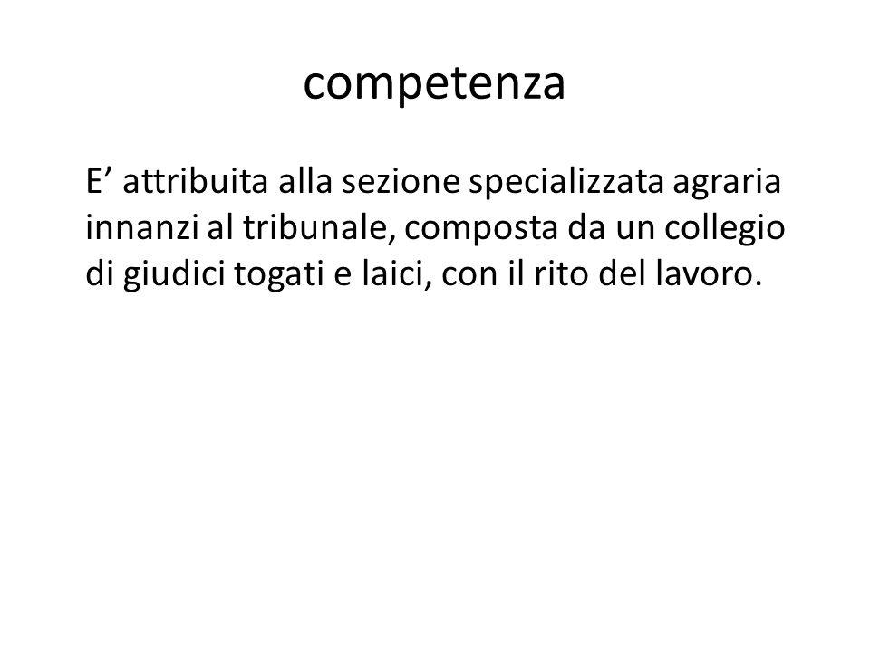 competenza E' attribuita alla sezione specializzata agraria innanzi al tribunale, composta da un collegio di giudici togati e laici, con il rito del l