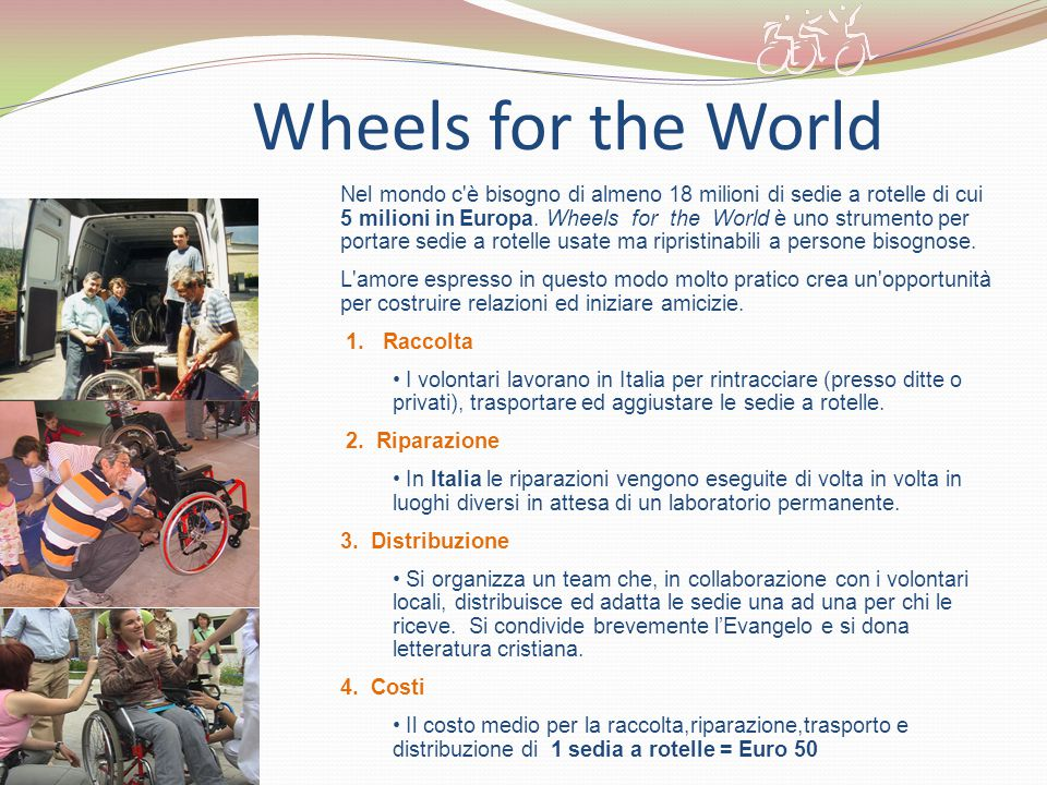 Wheels for the World Nel mondo c'è bisogno di almeno 18 milioni di sedie a rotelle di cui 5 milioni in Europa. Wheels for the World è uno strumento pe