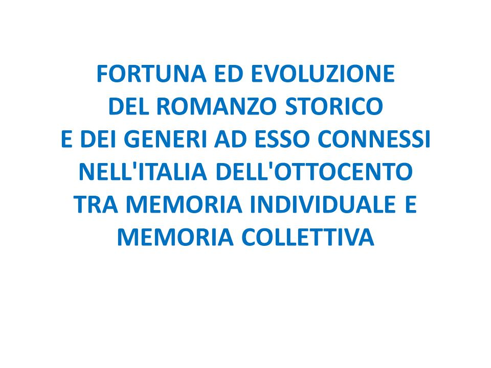 FORTUNA ED EVOLUZIONE DEL ROMANZO STORICO E DEI GENERI AD ESSO CONNESSI NELL'ITALIA DELL'OTTOCENTO TRA MEMORIA INDIVIDUALE E MEMORIA COLLETTIVA