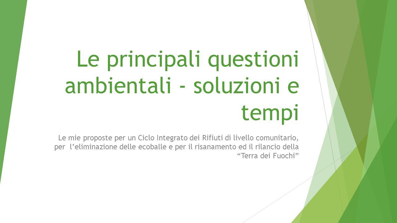 Le principali questioni ambientali - soluzioni e tempi Le mie proposte per un Ciclo Integrato dei Rifiuti di livello comunitario, per l'eliminazione d