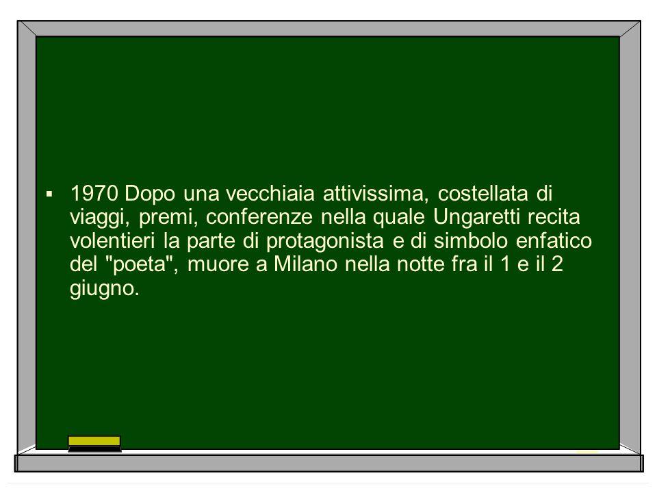  1970 Dopo una vecchiaia attivissima, costellata di viaggi, premi, conferenze nella quale Ungaretti recita volentieri la parte di protagonista e di s