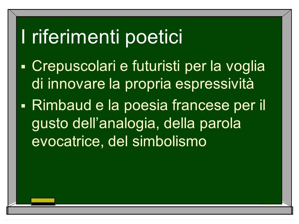 I riferimenti poetici  Crepuscolari e futuristi per la voglia di innovare la propria espressività  Rimbaud e la poesia francese per il gusto dell'an