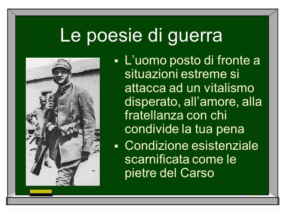 Le poesie di guerra  L'uomo posto di fronte a situazioni estreme si attacca ad un vitalismo disperato, all'amore, alla fratellanza con chi condivide
