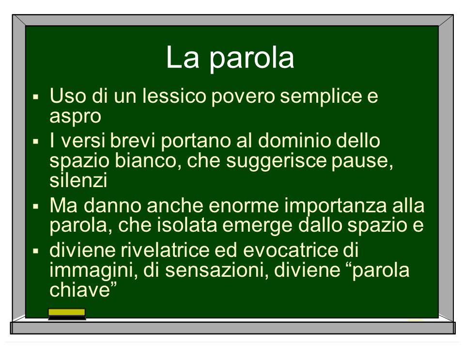 La parola  Uso di un lessico povero semplice e aspro  I versi brevi portano al dominio dello spazio bianco, che suggerisce pause, silenzi  Ma danno