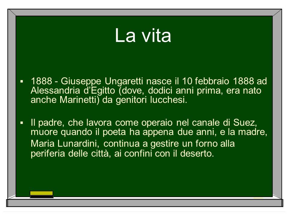 La vita  1888 - Giuseppe Ungaretti nasce il 10 febbraio 1888 ad Alessandria d'Egitto (dove, dodici anni prima, era nato anche Marinetti) da genitori