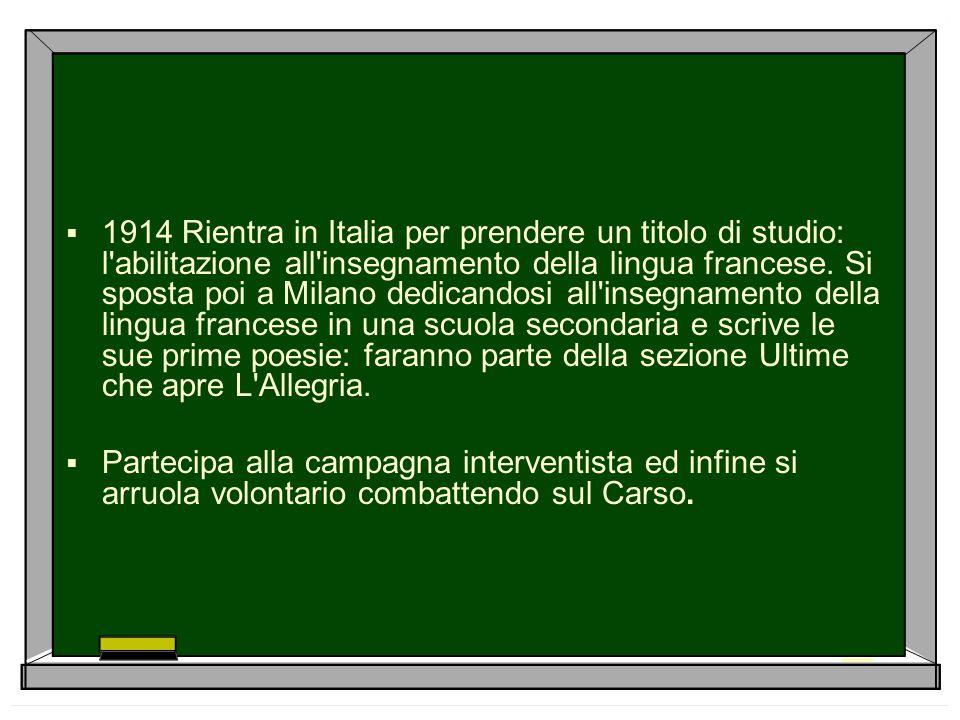  1914 Rientra in Italia per prendere un titolo di studio: l'abilitazione all'insegnamento della lingua francese. Si sposta poi a Milano dedicandosi a