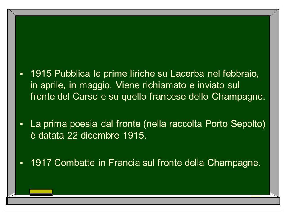  1915 Pubblica le prime liriche su Lacerba nel febbraio, in aprile, in maggio. Viene richiamato e inviato sul fronte del Carso e su quello francese d