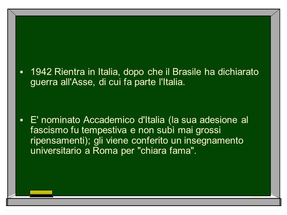  1942 Rientra in Italia, dopo che il Brasile ha dichiarato guerra all'Asse, di cui fa parte l'Italia.  E' nominato Accademico d'Italia (la sua adesi