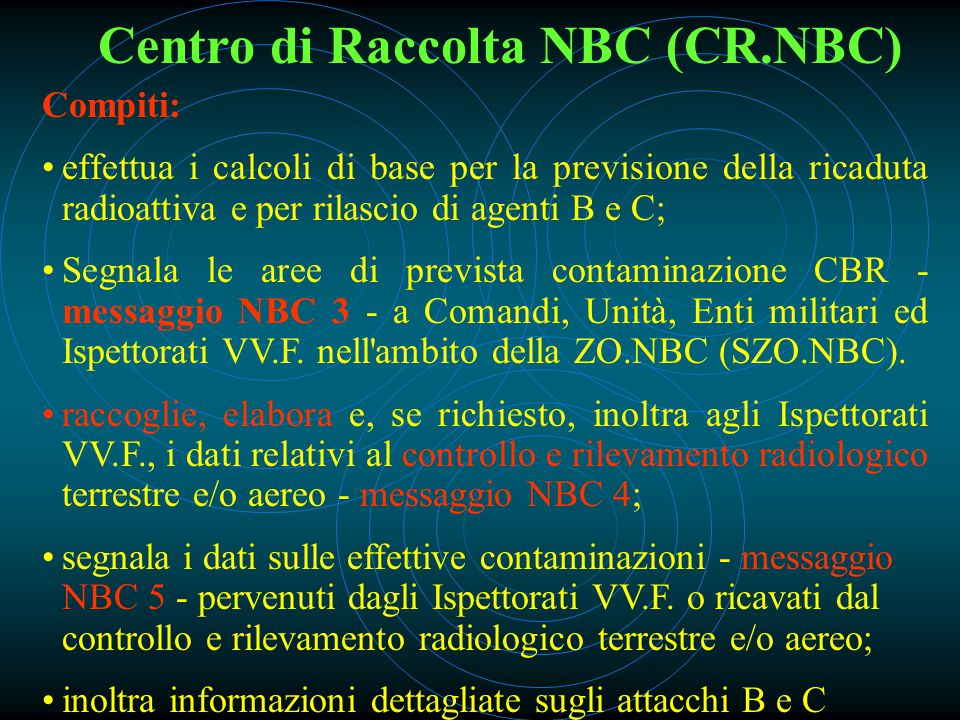 Centro di Raccolta NBC (CR.NBC) Compiti: effettua i calcoli di base per la previsione della ricaduta radioattiva e per rilascio di agenti B e C; Segnala le aree di prevista contaminazione CBR - messaggio NBC 3 - a Comandi, Unità, Enti militari ed Ispettorati VV.F.