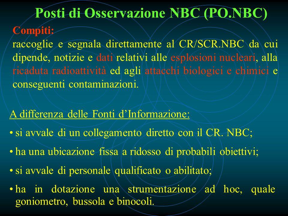 Posti di Osservazione NBC (PO.NBC) Compiti: raccoglie e segnala direttamente al CR/SCR.NBC da cui dipende, notizie e dati relativi alle esplosioni nucleari, alla ricaduta radioattività ed agli attacchi biologici e chimici e conseguenti contaminazioni.