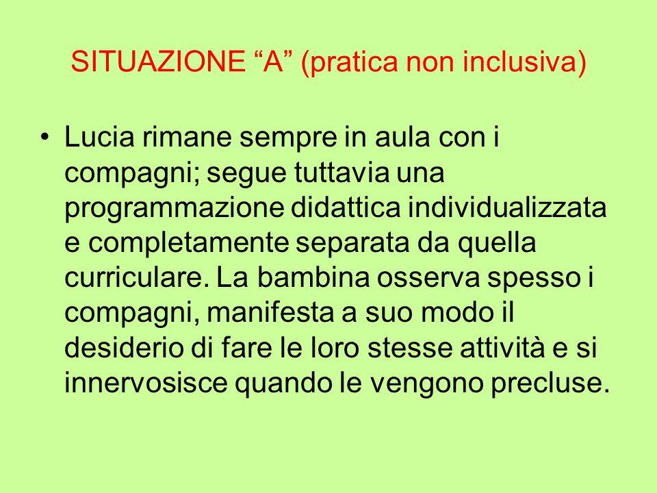 """SITUAZIONE """"A"""" (pratica non inclusiva) Lucia rimane sempre in aula con i compagni; segue tuttavia una programmazione didattica individualizzata e comp"""