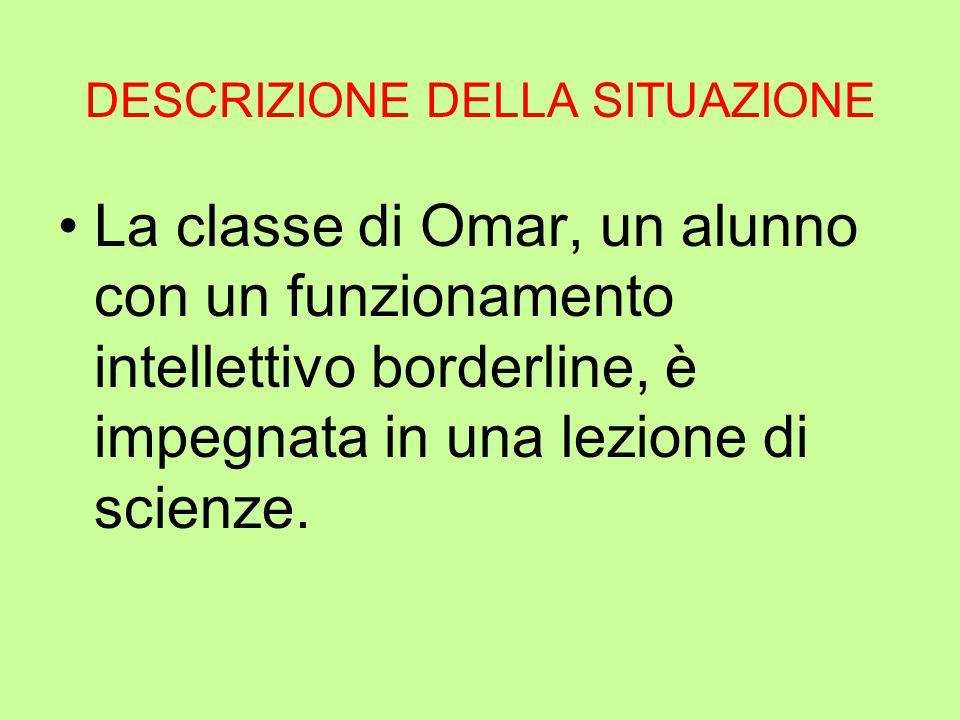 DESCRIZIONE DELLA SITUAZIONE La classe di Omar, un alunno con un funzionamento intellettivo borderline, è impegnata in una lezione di scienze.