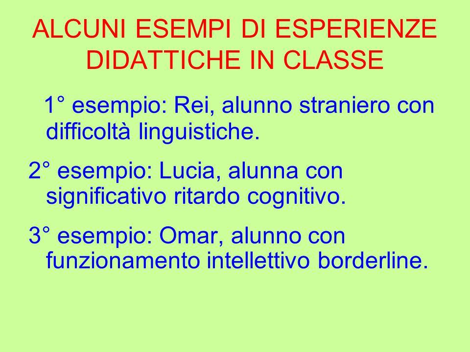ALCUNI ESEMPI DI ESPERIENZE DIDATTICHE IN CLASSE 1° esempio: Rei, alunno straniero con difficoltà linguistiche. 2° esempio: Lucia, alunna con signific