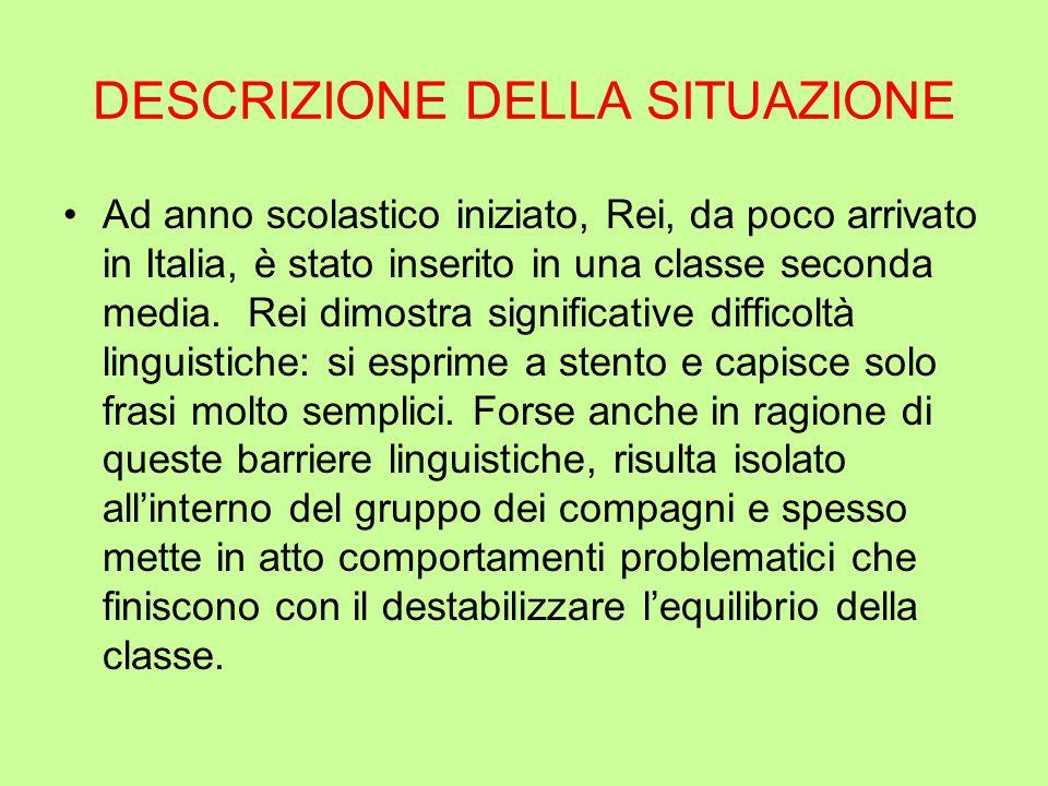 DESCRIZIONE DELLA SITUAZIONE Ad anno scolastico iniziato, Rei, da poco arrivato in Italia, è stato inserito in una classe seconda media.