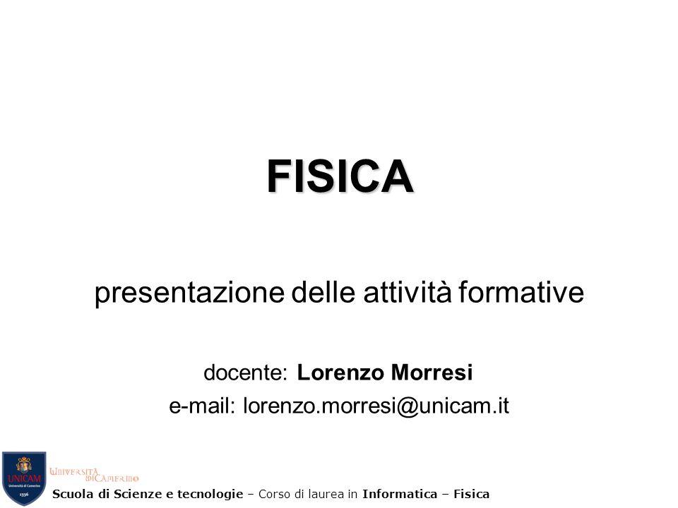Scuola di Scienze e tecnologie – Corso di laurea in Informatica – Fisica FISICA presentazione delle attività formative docente: Lorenzo Morresi e-mail
