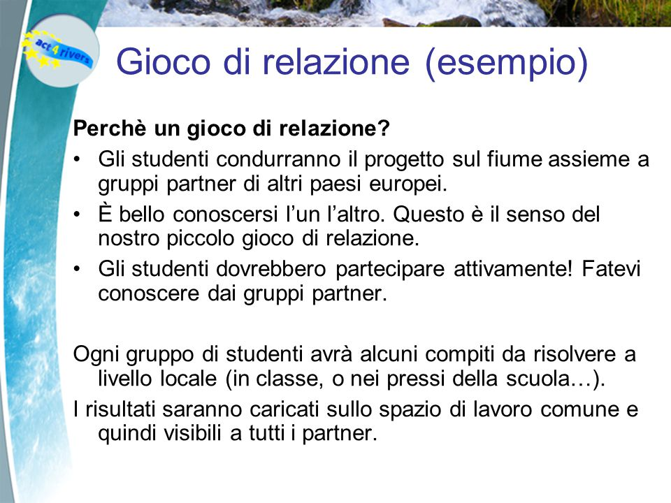 Gioco di relazione (esempio) Perchè un gioco di relazione? Gli studenti condurranno il progetto sul fiume assieme a gruppi partner di altri paesi euro