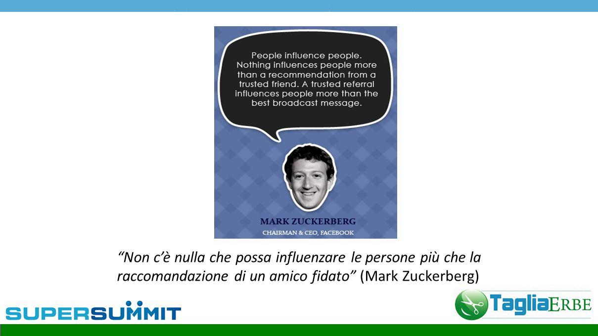 """""""Non c'è nulla che possa influenzare le persone più che la raccomandazione di un amico fidato"""" (Mark Zuckerberg)"""
