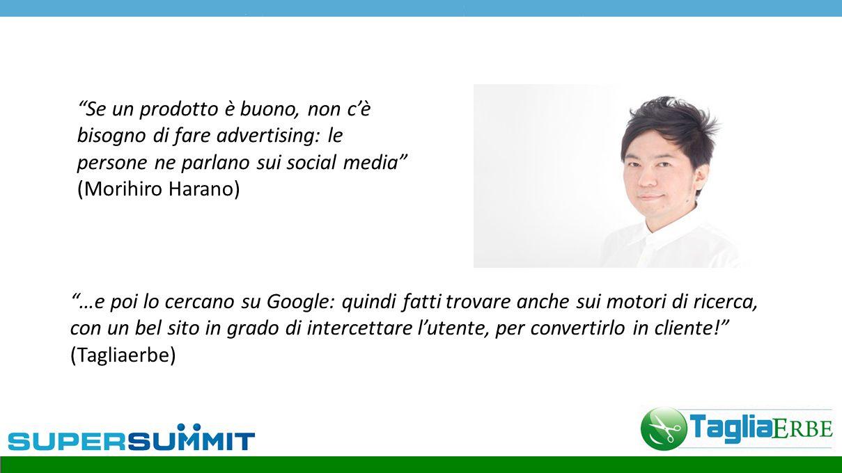 Se un prodotto è buono, non c'è bisogno di fare advertising: le persone ne parlano sui social media (Morihiro Harano) …e poi lo cercano su Google: quindi fatti trovare anche sui motori di ricerca, con un bel sito in grado di intercettare l'utente, per convertirlo in cliente! (Tagliaerbe)