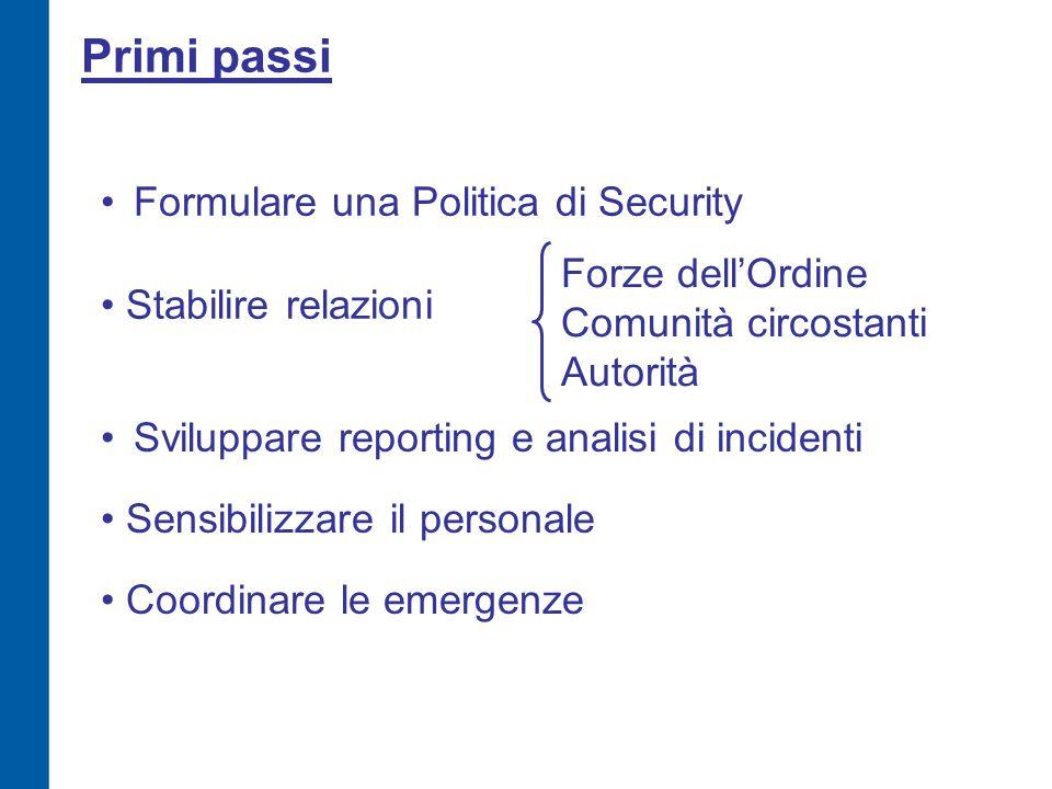 Primi passi Formulare una Politica di Security Sviluppare reporting e analisi di incidenti Stabilire relazioni Forze dell'Ordine Comunità circostanti Autorità Sensibilizzare il personale Coordinare le emergenze