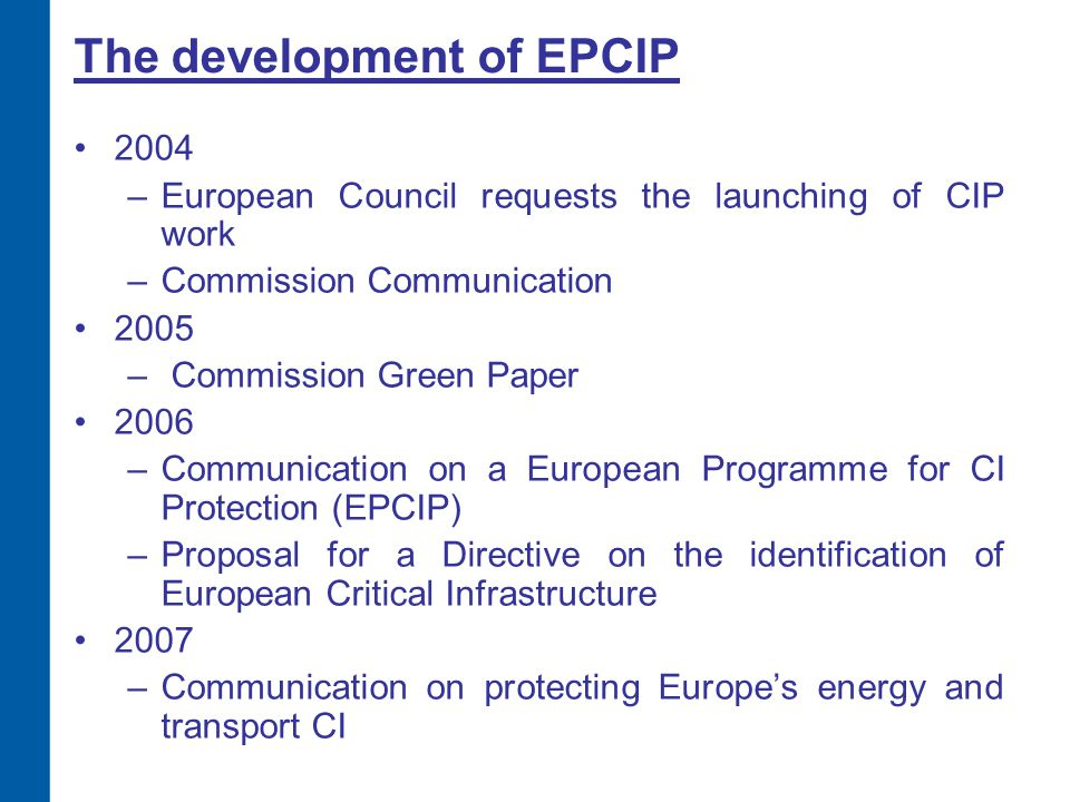 The development of EPCIP 2004 –European Council requests the launching of CIP work –Commission Communication 2005 – Commission Green Paper 2006 –Commu