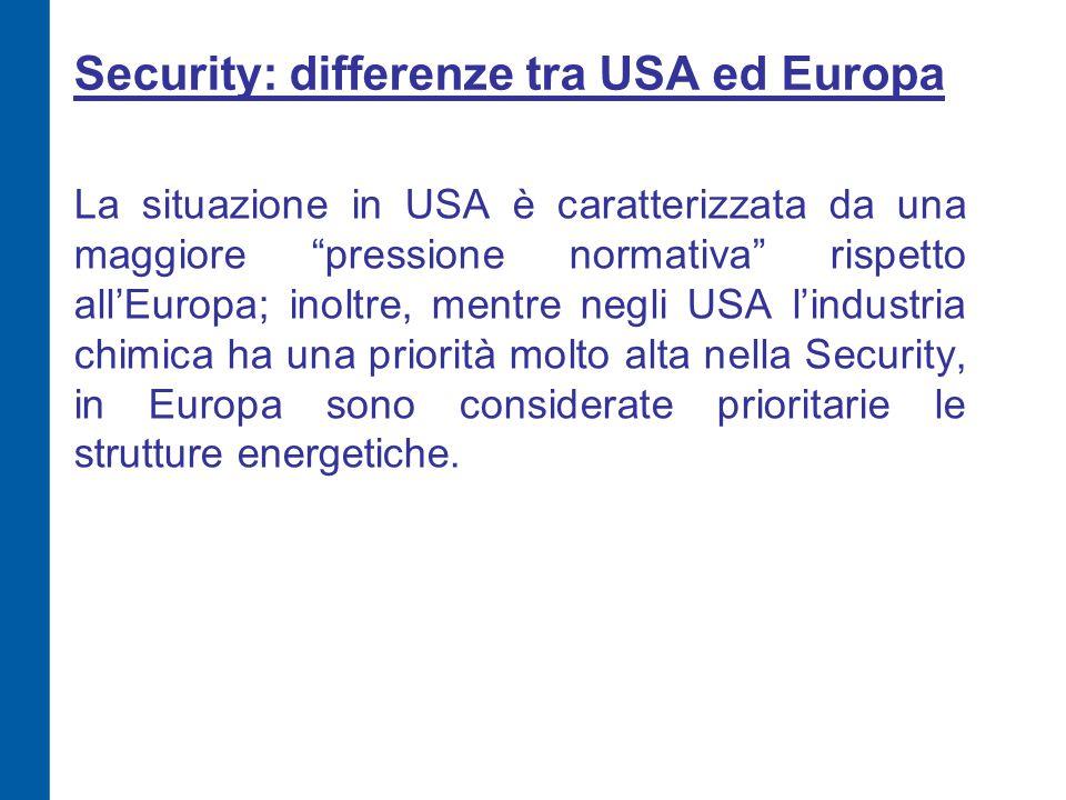 Security: differenze tra USA ed Europa La situazione in USA è caratterizzata da una maggiore pressione normativa rispetto all'Europa; inoltre, mentre negli USA l'industria chimica ha una priorità molto alta nella Security, in Europa sono considerate prioritarie le strutture energetiche.