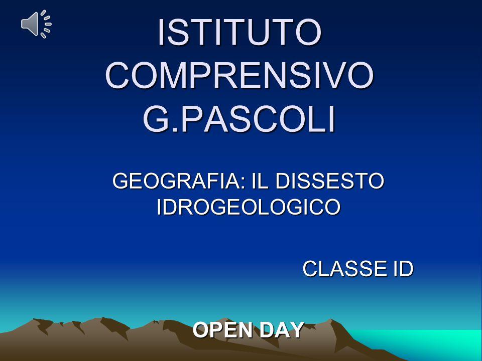 ISTITUTO COMPRENSIVO G.PASCOLI GEOGRAFIA: IL DISSESTO IDROGEOLOGICO CLASSE ID OPEN DAY