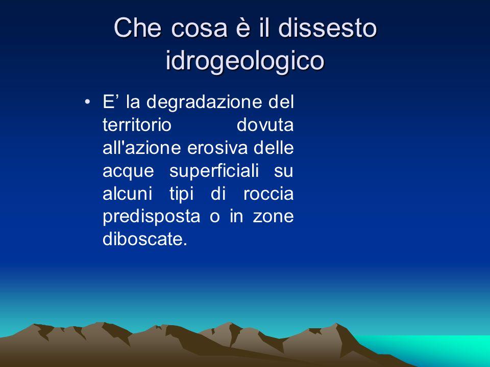 Che cosa è il dissesto idrogeologico E' la degradazione del territorio dovuta all azione erosiva delle acque superficiali su alcuni tipi di roccia predisposta o in zone diboscate.