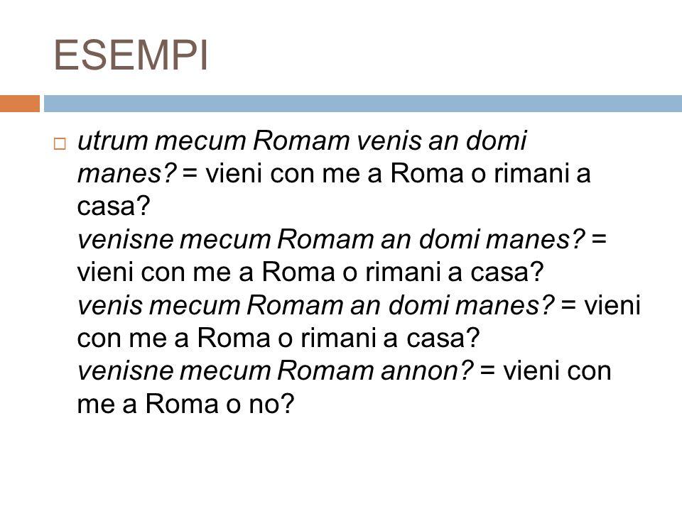 ESEMPI  utrum mecum Romam venis an domi manes? = vieni con me a Roma o rimani a casa? venisne mecum Romam an domi manes? = vieni con me a Roma o rima