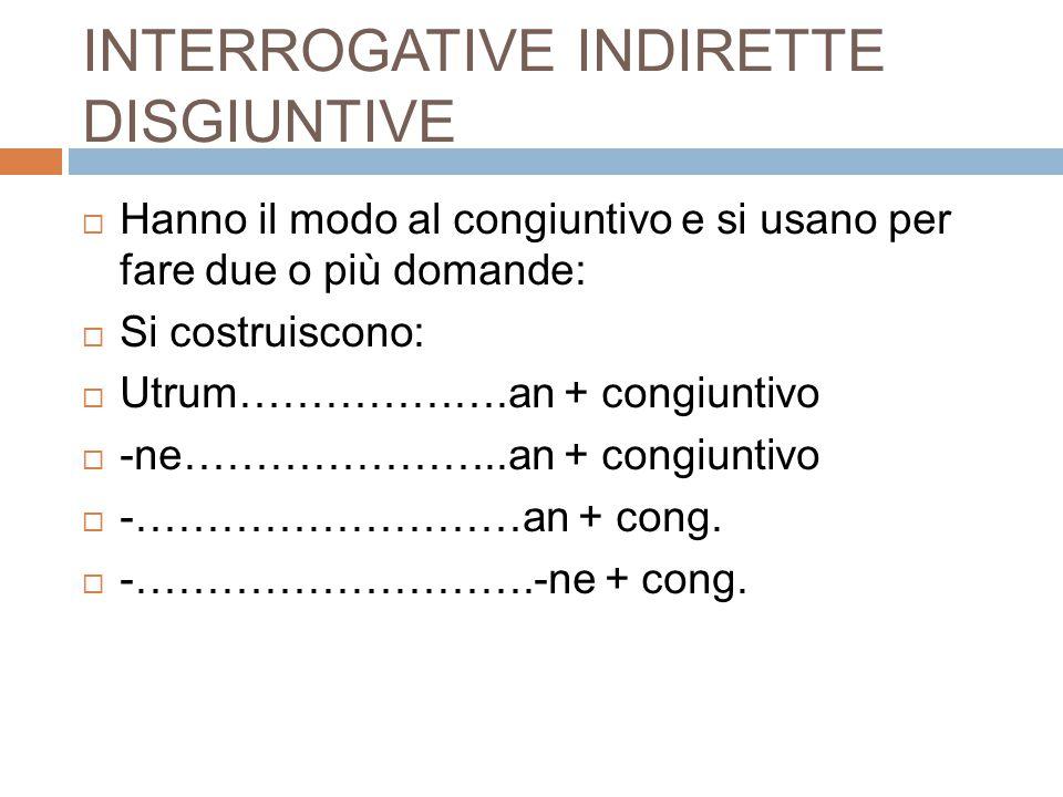 INTERROGATIVE INDIRETTE DISGIUNTIVE  Hanno il modo al congiuntivo e si usano per fare due o più domande:  Si costruiscono:  Utrum……………….an + congiu